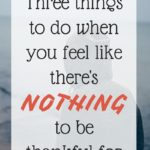 Three Things to do When You Feel Like You have Nothing to be Thankful For