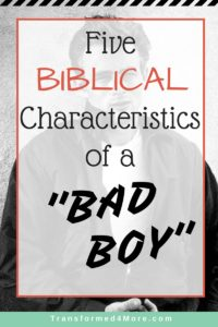 Five Biblical Characteristics of a Bad Boy| Christian Dating| Teenage Dating| Transformed4More.com| Ministry Blog for Teenage Girls