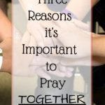 Three Reasons it's Important to Pray TOGETHER