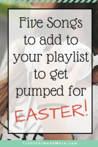 Five Songs to add to your Playlist for Easter| Resurrection Sunday| Christian Music| Uplifting Music| Transformed4More.com| Ministry for Teenage Girls