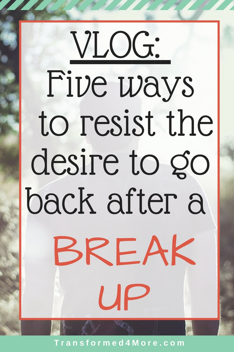 Five Ways to Resist Desire to Return After Break Up| Teenage Dating| Christian Dating| Struggle| Breaking Up| Transformed4More.com| Ministry for Teenage Girls
