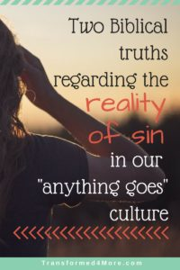Two Truths Regarding the Reality of Sin in Our Anything Goes Culture| Christian Teens| Struggles| Sin| Transformed4More.com| Ministry for Teenage Girls