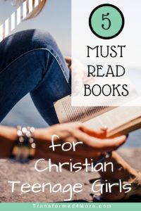 Five Must Read Books for Christian Teenage Girls| Good Books| Transformed4More.com| Ministry for Teenage Girls
