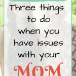 Three Things to Do When You Have Issues with Your Mom