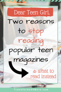 Two Reasons to Stop Reading Popular Teen Magazines| Christian Advice| Teenage Girls| Transformed4More.com