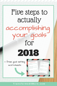 Five Steps to Actually Accomplish Your Goals for 2018| Transformed4More.com| Goal Setting| Christian Blog
