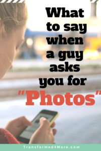What to Say When a Guy Asks You for Photos| Transformed4More.com| Teenage Dating| Blog for Teenage GIrls